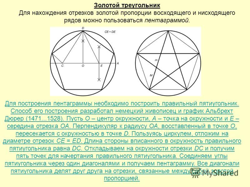 Золотой треугольник Для нахождения отрезков золотой пропорции восходящего и нисходящего рядов можно пользоваться пентаграммой. Для построения пентаграммы необходимо построить правильный пятиугольник. Способ его построения разработал немецкий живописе
