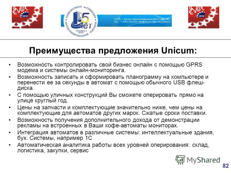 82 Преимущества предложения Unicum: Возможность контролировать свой бизнес онлайн с помощью GPRS модема и системы онлайн-мониторинга. Возможность записать и сформировать планограмму на компьютере и перенести ее за секунды в автомат с помощью обычного