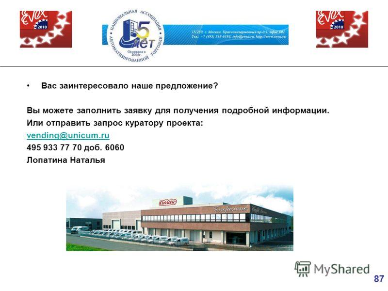 87 Вас заинтересовало наше предложение? Вы можете заполнить заявку для получения подробной информации. Или отправить запрос куратору проекта: vending@unicum.ru 495 933 77 70 доб. 6060 Лопатина Наталья