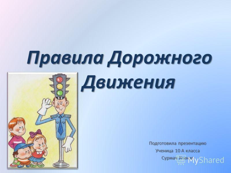 Правила Дорожного Движения Подготовила презентацию Ученица 10 А класса Сурмач Ксения