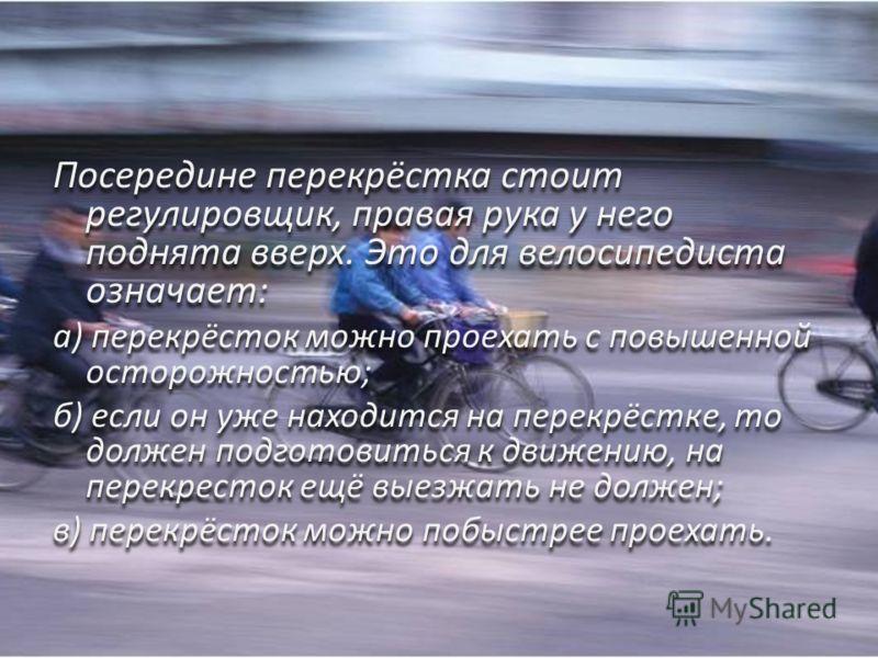 Посередине перекрёстка стоит регулировщик, правая рука у него поднята вверх. Это для велосипедиста означает: а) перекрёсток можно проехать с повышенной осторожностью; б) если он уже находится на перекрёстке, то должен подготовиться к движению, на пер