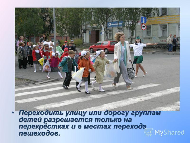 Переходить улицу или дорогу группам детей разрешается только на перекрёстках и в местах перехода пешеходов.Переходить улицу или дорогу группам детей разрешается только на перекрёстках и в местах перехода пешеходов.