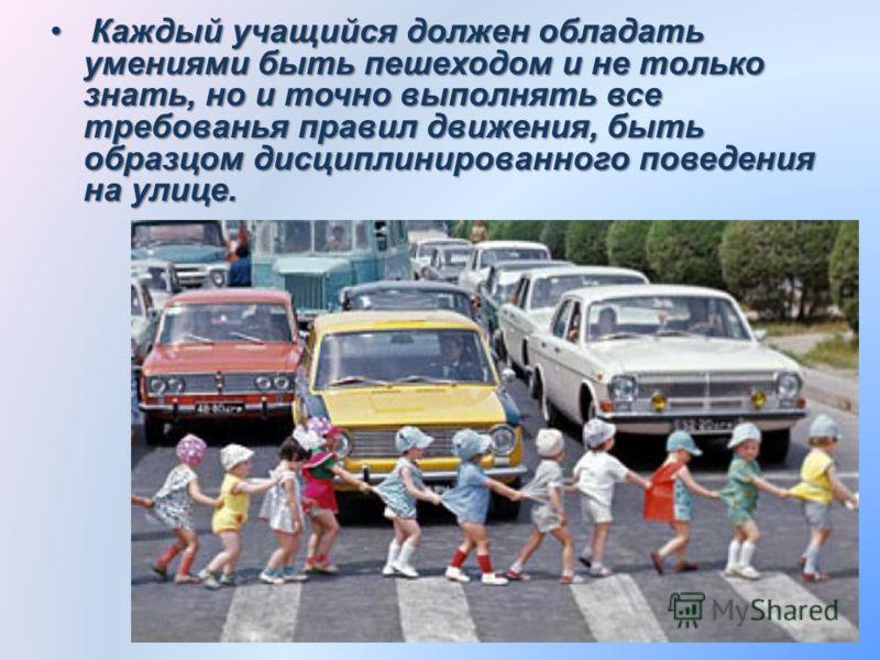 К Каждый учащийся должен обладать умениями быть пешеходом и не только знать, но и точно выполнять все требованья правил движения, быть образцом дисциплинированного поведения на улице.