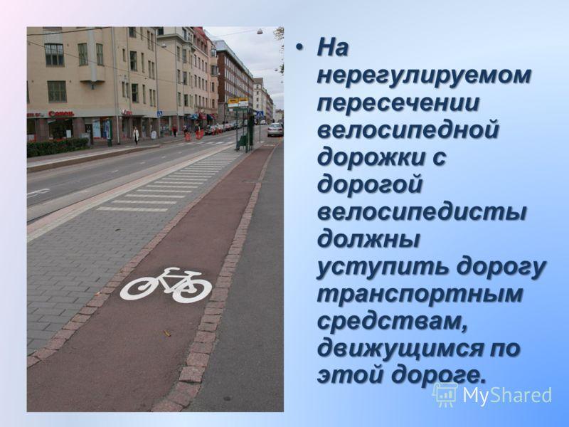 На нерегулируемом пересечении велосипедной дорожки с дорогой велосипедисты должны уступить дорогу транспортным средствам, движущимся по этой дороге.На нерегулируемом пересечении велосипедной дорожки с дорогой велосипедисты должны уступить дорогу тран