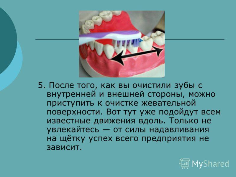 5. После того, как вы очистили зубы с внутренней и внешней стороны, можно приступить к очистке жевательной поверхности. Вот тут уже подойдут всем известные движения вдоль. Только не увлекайтесь от силы надавливания на щётку успех всего предприятия не