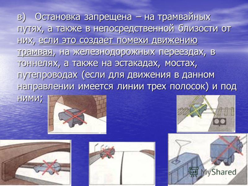 в) Остановка запрещена – на трамвайных путях, а также в непосредственной близости от них, если это создает помехи движению трамвая, на железнодорожных переездах, в тоннелях, а также на эстакадах, мостах, путепроводах (если для движения в данном напра