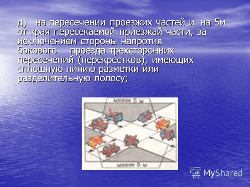 д) на пересечении проезжих частей и на 5м от края пересекаемой приезжай части, за исключением стороны напротив бокового проезда трехсторонних пересечений (перекрестков), имеющих сплошную линию разметки или разделительную полосу;