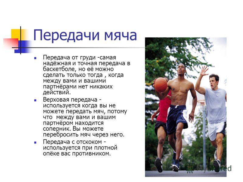 Баскетбол – настолько скоростная игра, что в ней не- обходимо действовать как можно быстрее и, получив мяч, контролировать его и защищать от попыток противника завладеть им. Основные приёмы: 1.Приём мяча 2.Стойка игрока 3.Повороты 4.Остановка. 5.Оста