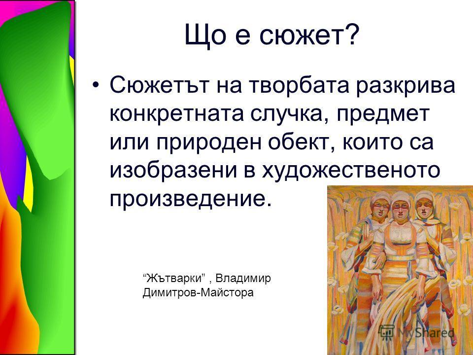 Що е сюжет? Сюжетът на творбата разкрива конкретната случка, предмет или природен обект, които са изобразени в художественото произведение. Жътварки, Владимир Димитров-Майстора