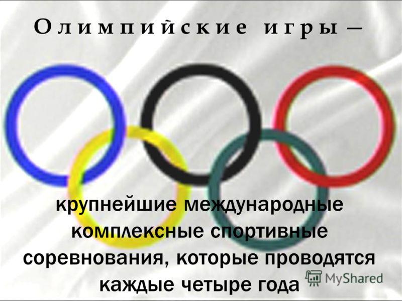 О л и м п и й с к и е и г р ы крупнейшие международные комплексные спортивные соревнования, которые проводятся каждые четыре года