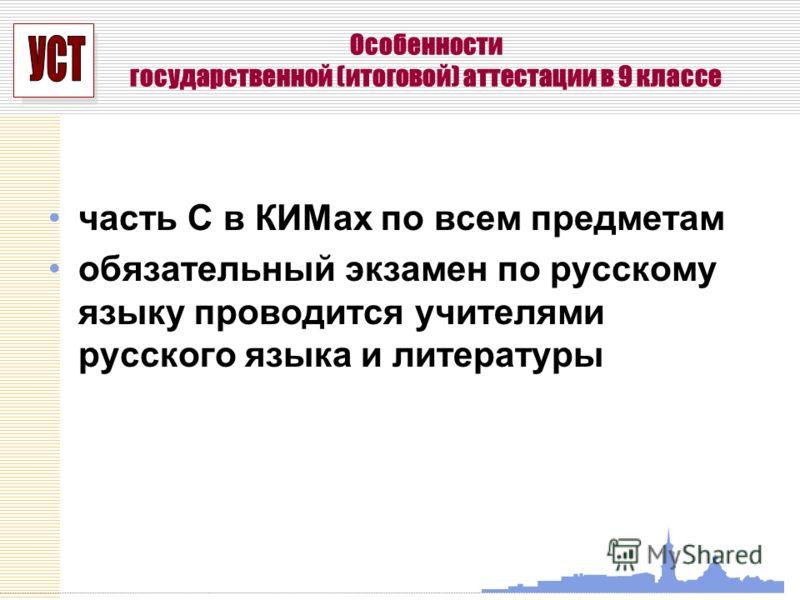 УСП Особенности государственной (итоговой) аттестации в 9 классе часть С в КИМах по всем предметам обязательный экзамен по русскому языку проводится учителями русского языка и литературы