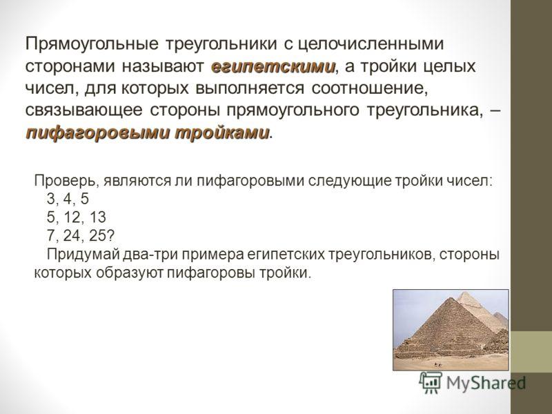 египетскими пифагоровыми тройками Прямоугольные треугольники с целочисленными сторонами называют египетскими, а тройки целых чисел, для которых выполняется соотношение, связывающее стороны прямоугольного треугольника, – пифагоровыми тройками. Проверь