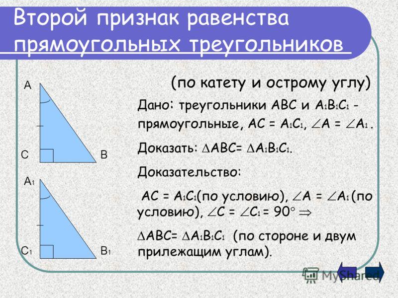 Второй признак равенства прямоугольных треугольников (по катету и острому углу) Дано : треугольники АВС и А 1 В 1 С 1 - прямоугольные, АС = А 1 С 1, А = А 1. Доказать: АВС= А 1 В 1 С 1. Доказательство: АС = А 1 С 1 (по условию), А = А 1 (по условию),