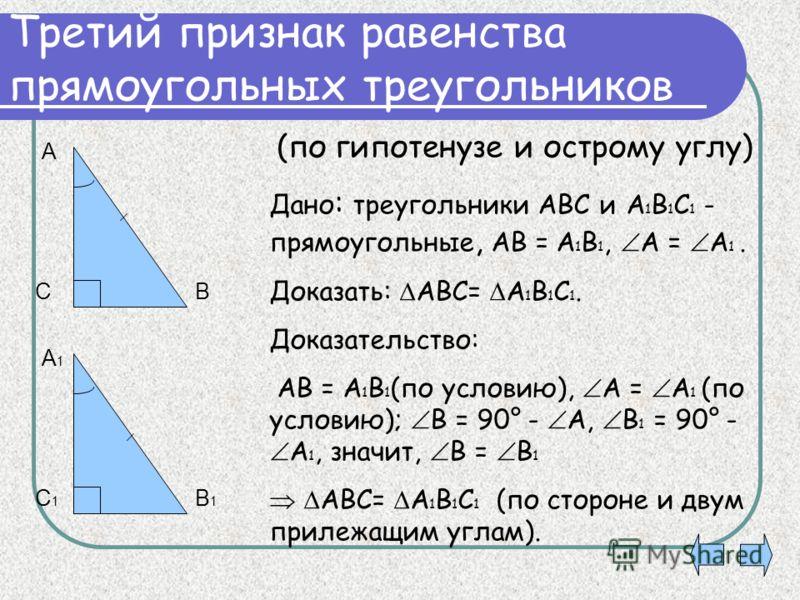 Третий признак равенства прямоугольных треугольников Дано : треугольники АВС и А 1 В 1 С 1 - прямоугольные, АВ = А 1 В 1, А = А 1. Доказать: АВС= А 1 В 1 С 1. Доказательство: АВ = А 1 В 1 (по условию), А = А 1 (по условию); В = 90° - А, В 1 = 90° - А