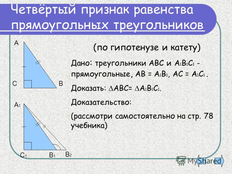 Четвёртый признак равенства прямоугольных треугольников Дано : треугольники АВС и А 1 В 1 С 1 - прямоугольные, АВ = А 1 В 1, АС = А 1 С 1. Доказать: АВС= А 1 В 1 С 1. Доказательство: (рассмотри самостоятельно на стр. 78 учебника) (по гипотенузе и кат