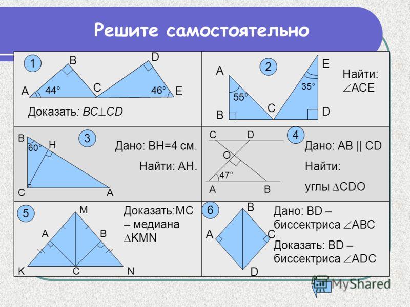 В D C ЕА 46°44° Доказать: ВС CD C Е D А В 35° 55° Найти: АСЕ Н В СА 60° Дано: ВН=4 см. Найти: АН. 47° АВ О СD Дано: АВ || CD Найти: углы CDO NCK M AB Доказать:MC – медиана KMN D CA B Дано: BD – биссектриса АВС Доказать: BD – биссектриса АDС Решите са