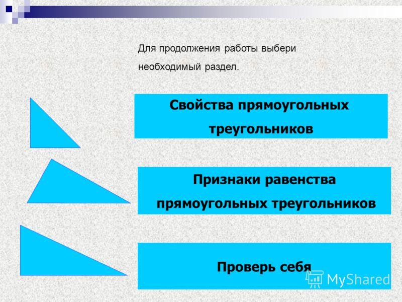 Для продолжения работы выбери необходимый раздел. Свойства прямоугольных треугольников Признаки равенства прямоугольных треугольников Проверь себя