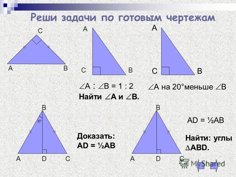 Реши задачи по готовым чертежам АВ С Найти А и В. А С СВ А : В = 1 : 2 А на 20°меньше В А В 30° DAC B Доказать: AD = ½AB DAC B AD = ½AB Найти: углы ABD.