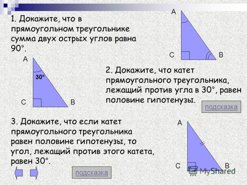1. Докажите, что в прямоугольном треугольнике сумма двух острых углов равна 90°. 2. Докажите, что катет прямоугольного треугольника, лежащий против угла в 30°, равен половине гипотенузы. 3. Докажите, что если катет прямоугольного треугольника равен п
