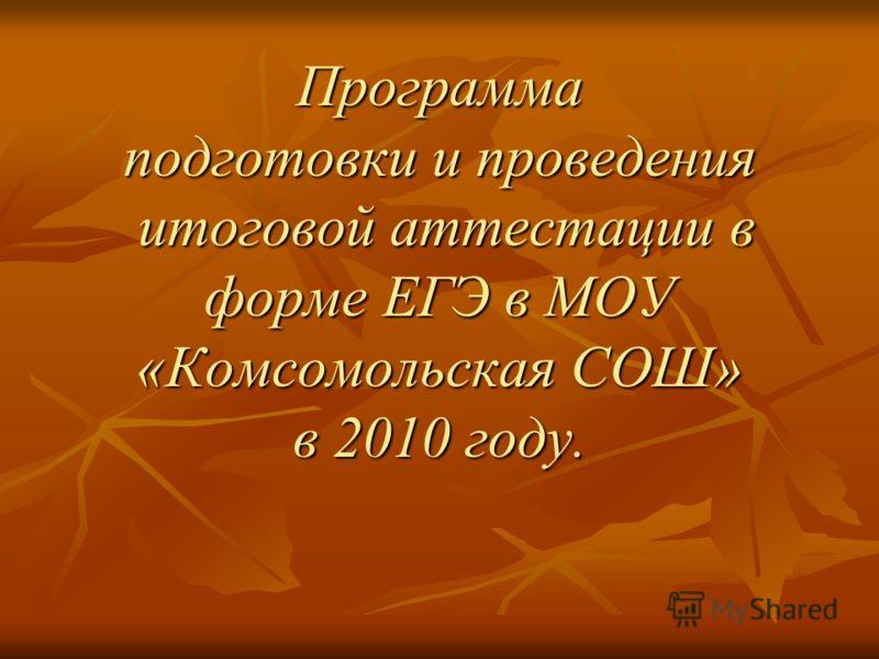 Программа подготовки и проведения итоговой аттестации в форме ЕГЭ в МОУ «Комсомольская СОШ» в 2010 году.