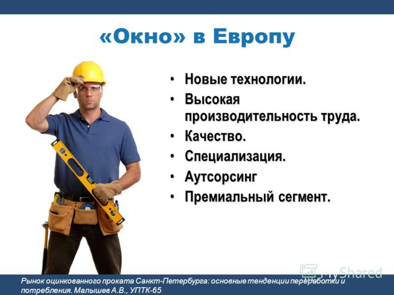 «Окно» в Европу Новые технологии. Новые технологии. Высокая производительность труда. Высокая производительность труда. Качество. Качество. Специализация. Специализация. Аутсорсинг Аутсорсинг Премиальный сегмент. Премиальный сегмент. Рынок оцинкованн