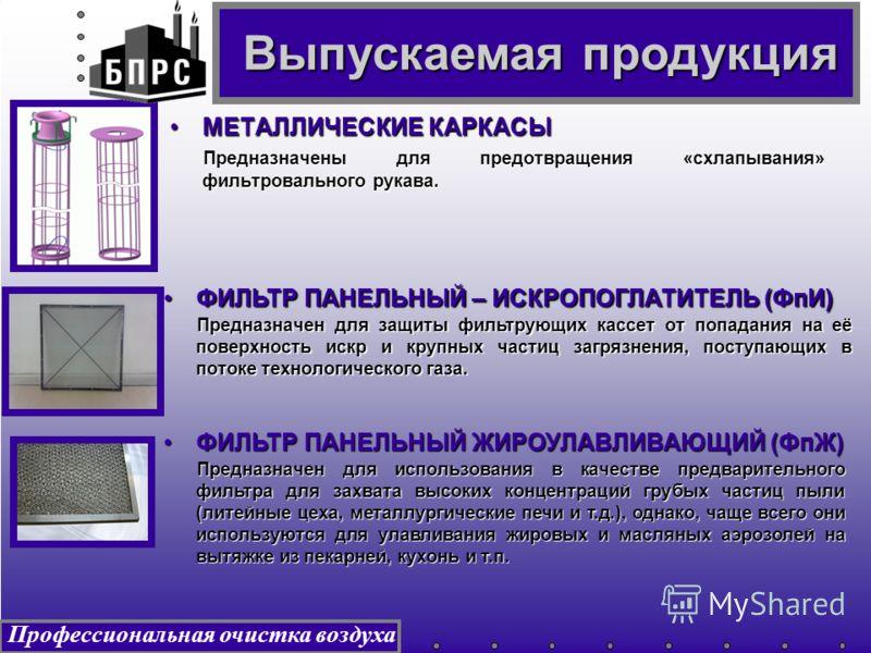 Профессиональная очистка воздуха МЕТАЛЛИЧЕСКИЕ КАРКАСЫМЕТАЛЛИЧЕСКИЕ КАРКАСЫ Предназначены для предотвращения «схлапывания» фильтровального рукава. ФИЛЬТР ПАНЕЛЬНЫЙ – ИСКРОПОГЛАТИТЕЛЬ (ФпИ)ФИЛЬТР ПАНЕЛЬНЫЙ – ИСКРОПОГЛАТИТЕЛЬ (ФпИ) Предназначен для защ