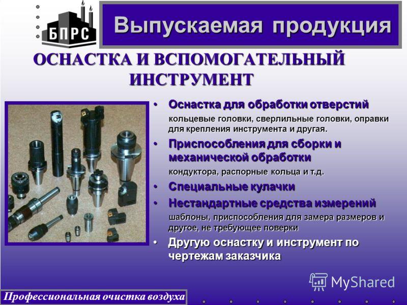Профессиональная очистка воздуха ОСНАСТКА И ВСПОМОГАТЕЛЬНЫЙ ИНСТРУМЕНТ ИНСТРУМЕНТ Оснастка для обработки отверстийОснастка для обработки отверстий кольцевые головки, сверлильные головки, оправки для крепления инструмента и другая. кольцевые головки,