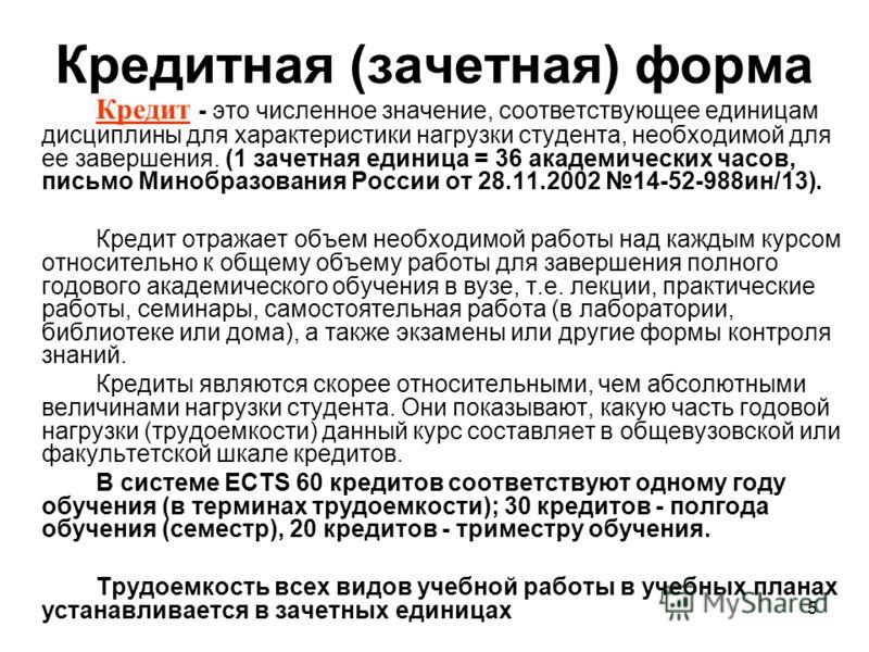 5 Кредитная (зачетная) форма Кредит - это численное значение, соответствующее единицам дисциплины для характеристики нагрузки студента, необходимой для ее завершения. (1 зачетная единица = 36 академических часов, письмо Минобразования России от 28.11