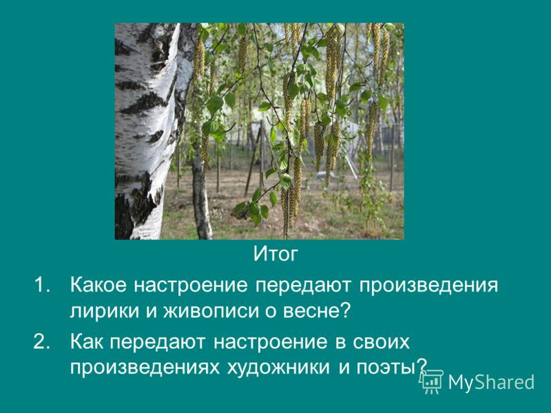Итог 1.Какое настроение передают произведения лирики и живописи о весне? 2.Как передают настроение в своих произведениях художники и поэты?
