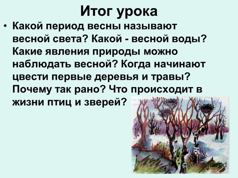 Итог урока Какой период весны называют весной света? Какой - весной воды? Какие явления природы можно наблюдать весной? Когда начинают цвести первые деревья и травы? Почему так рано? Что происходит в жизни птиц и зверей?