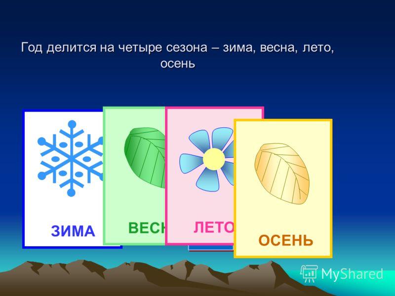 Год делится на четыре сезона – зима, весна, лето, осень ЗИМАВЕСНА ЛЕТО ОСЕНЬ
