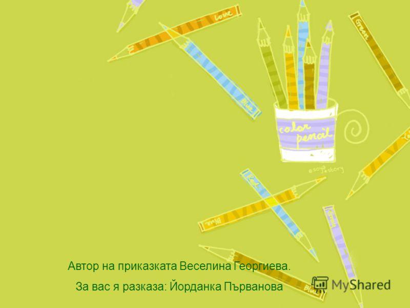 Автор на приказката Веселина Георгиева. За вас я разказа: Йорданка Първанова
