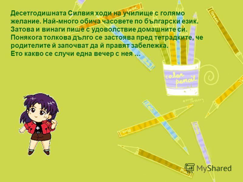 Десетгодишната Силвия ходи на училище с голямо желание. Най-много обича часовете по български език. Затова и винаги пише с удоволствие домашните си. Понякога толкова дълго се застоява пред тетрадките, че родителите й започват да й правят забележка. Е