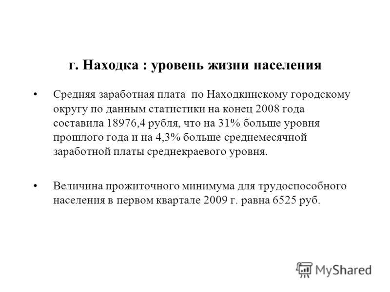 Средняя заработная плата по Находкинскому городскому округу по данным статистики на конец 2008 года составила 18976,4 рубля, что на 31% больше уровня прошлого года и на 4,3% больше среднемесячной заработной платы среднекраевого уровня. Величина прожи