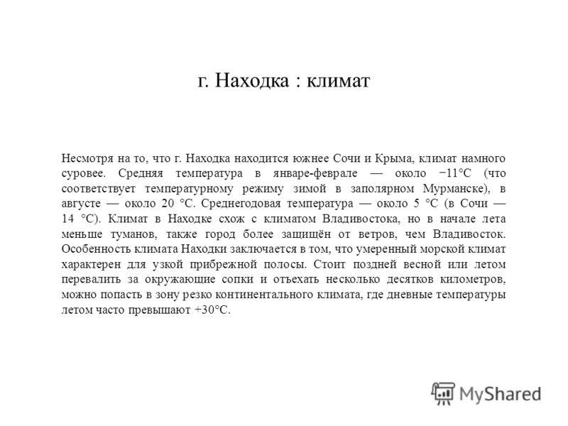 Несмотря на то, что г. Находка находится южнее Сочи и Крыма, климат намного суровее. Средняя температура в январе-феврале около 11°С (что соответствует температурному режиму зимой в заполярном Мурманске), в августе около 20 °C. Среднегодовая температ