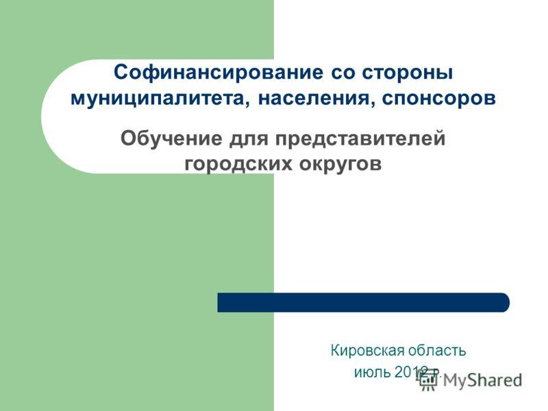 Cофинансирование со стороны муниципалитета, населения, спонсоров Обучение для представителей городских округов Кировская область июль 2012 г.