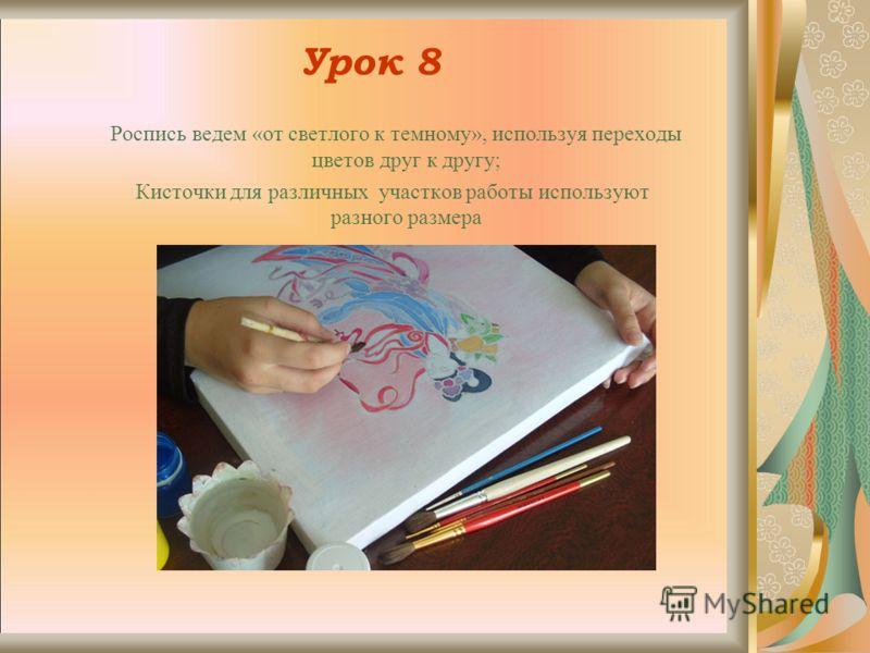 Урок 8 Роспись ведем «от светлого к темному», используя переходы цветов друг к другу; Кисточки для различных участков работы используют разного размера