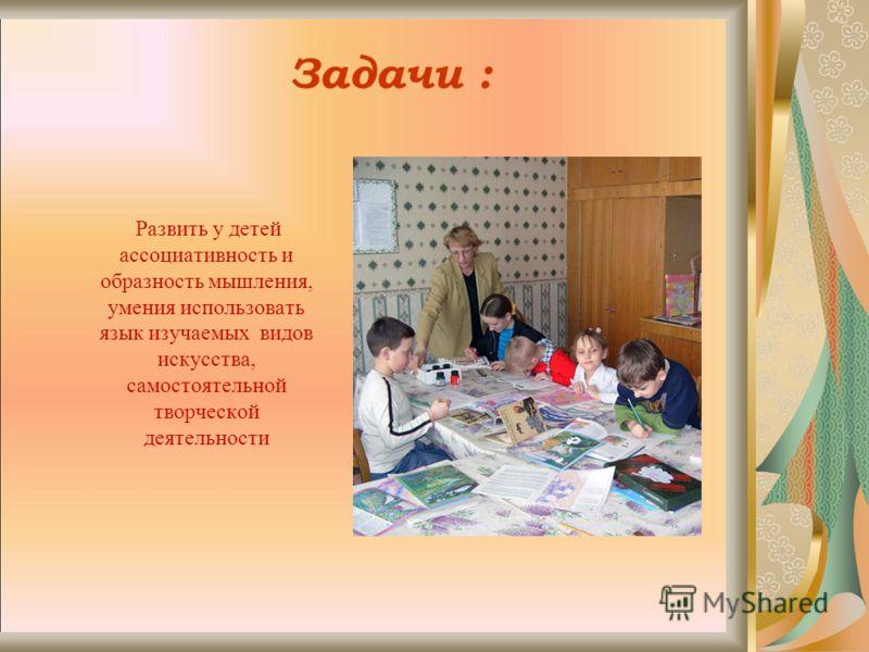 Задачи : Развить у детей ассоциативность и образность мышления, умения использовать язык изучаемых видов искусства, самостоятельной творческой деятельности
