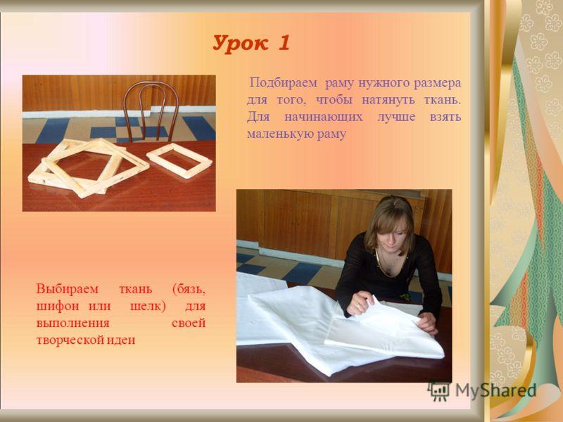 Урок 1 Подбираем раму нужного размера для того, чтобы натянуть ткань. Для начинающих лучше взять маленькую раму Выбираем ткань (бязь, шифон или шелк) для выполнения своей творческой идеи