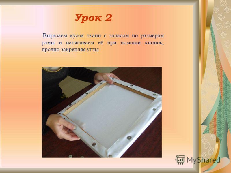 Урок 2 Вырезаем кусок ткани с запасом по размерам рамы и натягиваем её при помощи кнопок, прочно закрепляя углы