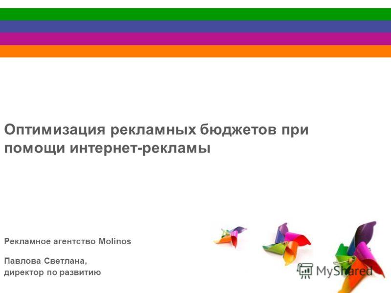 Оптимизация рекламных бюджетов при помощи интернет-рекламы Рекламное агентство Molinos Павлова Светлана, директор по развитию