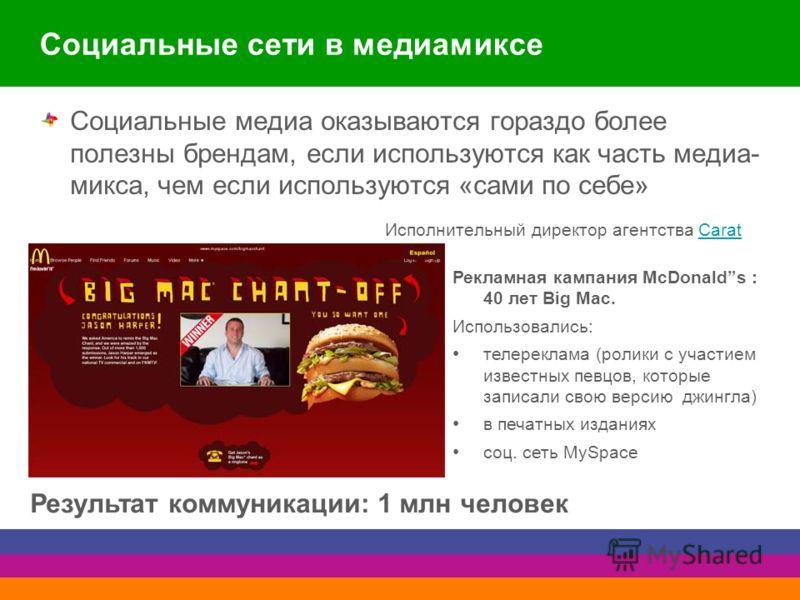 Социальные сети в медиамиксе Социальные медиа оказываются гораздо более полезны брендам, если используются как часть медиа- микса, чем если используются «сами по себе» Исполнительный директор агентства CaratCarat Рекламная кампания McDonalds : 40 лет