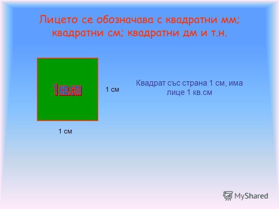 Лицето се обозначава с квадратни мм; квадратни см; квадратни дм и т.н. 1 см Квадрат със страна 1 см, има лице 1 кв.см