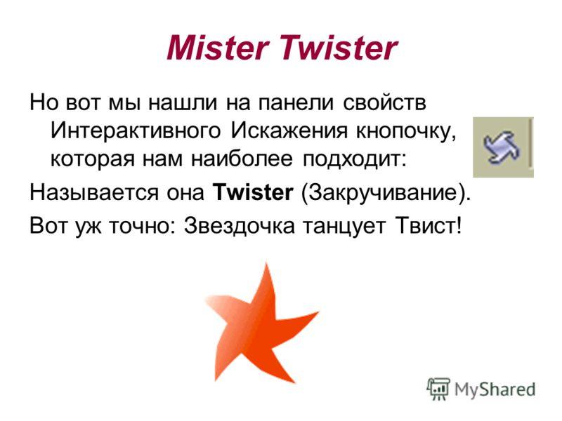 Но вот мы нашли на панели свойств Интерактивного Искажения кнопочку, которая нам наиболее подходит: Называется она Twister (Закручивание). Вот уж точно: Звездочка танцует Твист! Mister Twister