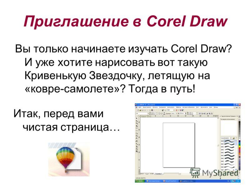 Приглашение в Corel Draw Вы только начинаете изучать Corel Draw? И уже хотите нарисовать вот такую Кривенькую Звездочку, летящую на «ковре-самолете»? Тогда в путь! Итак, перед вами чистая страница…