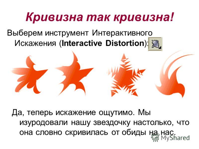 Выберем инструмент Интерактивного Искажения (Interactive Distortion): Да, теперь искажение ощутимо. Мы изуродовали нашу звездочку настолько, что она словно скривилась от обиды на нас. Кривизна так кривизна!