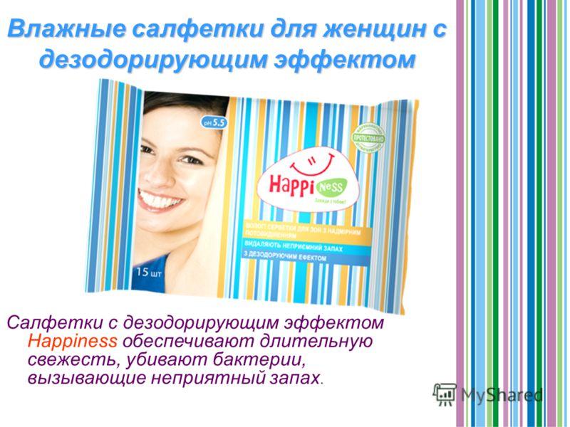 Влажные салфетки для женщин с дезодорирующим эффектом Салфетки с дезодорирующим эффектом Happiness обеспечивают длительную свежесть, убивают бактерии, вызывающие неприятный запах.