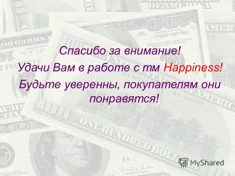 Спасибо за внимание! Удачи Вам в работе с тм Happy! Будьте уверенны, покупателям они понравятся! Спасибо за внимание! Удачи Вам в работе с тм Happiness! Будьте уверенны, покупателям они понравятся!