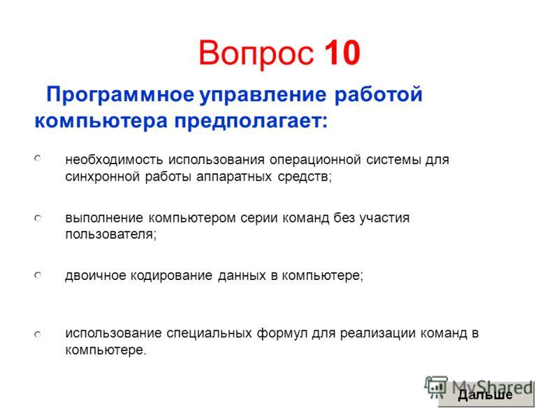 Вопрос 10 Программное управление работой компьютера предполагает: необходимость использования операционной системы для синхронной работы аппаратных средств; выполнение компьютером серии команд без участия пользователя; двоичное кодирование данных в к