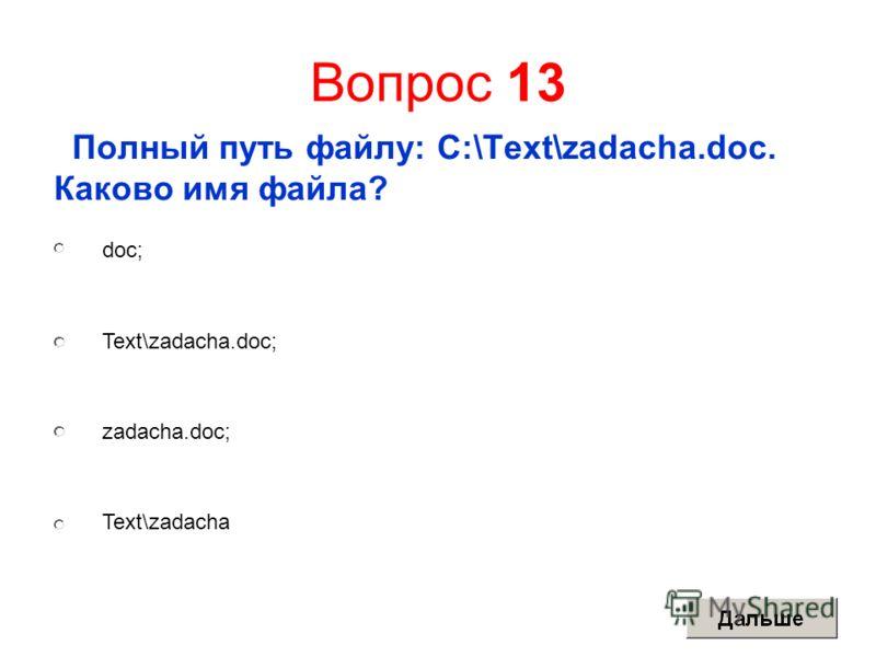 Вопрос 13 Полный путь файлу: C:\Text\zadacha.doc. Каково имя файла? doc; Text\zadacha.doc; zadacha.doc; Text\zadacha